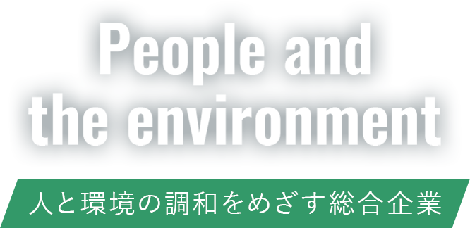 People and the environment 人と環境の調和をめざす総合企業
